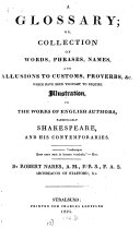 """""""A"""" Glossary, Or, Collection of Words, Phrases, Names and Allusions to Customs, Proverbs &c. which Have Been Thought to Require Illustration, in the Works of English Authors, Particularly Shakespeare, and His Comtemporaries"""