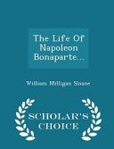 The Life of Napoleon Bonaparte... - Scholar's Choice Edition