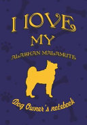 I Love My Alaskan Malamute   Dog Owner s Notebook  Doggy Style Designed Pages for Dog Owner s to Note Training Log and Daily Adventures