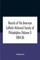 Records Of The American Catholic Historical Society Of Philadelphia Volume I 1884 86
