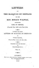 Letters of the Marquise Du Deffand to the Hon. Horace Walpole, Afterwards Earl of Orford, from the Year 1766 to the Year 1780. To which are Added Letters of Madame Du Deffand to Voltaire, from the Year 1759 to the Year 1775. Published from the Originals at Strawberry-hill