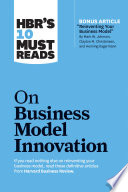 HBR s 10 Must Reads on Business Model Innovation  with featured article  Reinventing Your Business Model  by Mark W  Johnson  Clayton M  Christensen  and Henning Kagermann