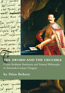 The Sword and the Crucible. Count Boldizsár Batthyány and Natural Philosophy in Sixteenth-Century Hungary