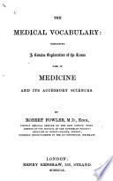 The Medical Vocabulary Containing A Concise Explanation Of The Terms Used In Medicine And Its Accessory Sciences