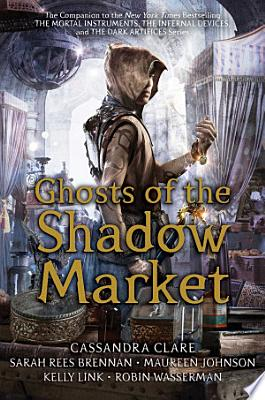 Book cover of 'Ghosts of the Shadow Market' by Cassandra Clare, Sarah Rees Brennan, Maureen Johnson, Kelly Link, Robin Wasserman