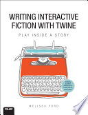 """Writing Interactive Fiction with Twine"" by Melissa Ford"