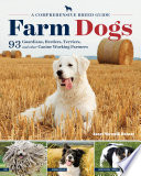 Farm Dogs  : A Comprehensive Breed Guide to 93 Guardians, Herders, Terriers, and Other Canine Working Partners