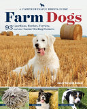 Farm Dogs: A Comprehensive Breed Guide to 93 Guardians, Herders, ...