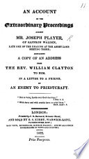 An Account of the extraordinary proceedings against Mr  J  Player  of Saffron Walden  late one of the Deacons at the Abbey Lane Meeting House  containing a copy of an address from the Rev  W  Clayton to him  In a letter to a friend by an Enemy to Priestcraft