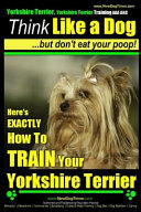 Yorkshire Terrier Dog Training   Think Like a Dog But Don t Eat Your Poop    Yorkshire Terrier Breed Expert Training