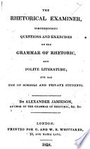 The Rhetorical Examiner, Comprehending Questions and Exercises on the Grammar of Rhetoric and Polite Literature, Etc