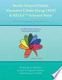 Stealth Adapted Viruses; Alternative Cellular Energy (ACE) & KELEA Activated Water  : A New Paradigm of Healthcare