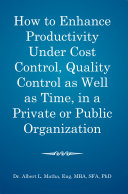 How to Enhance Productivity Under Cost Control  Quality Control as Well as Time  in a Private or Public Organization