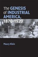 The Genesis of Industrial America  1870 1920