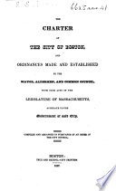 The Charter Of The City Of Boston And Ordinances Made By The Mayor Aldermen And Common Council With Such Acts Of The Legislature Of Massachusetts As Relate To The Government Of Said City