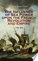 The Influence of Sea Power upon the French Revolution and Empire  1793 1812