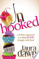 Unhooked  : A Holistic Approach to Ending Your Struggle with Food