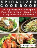 Spiralizer Cookbook  24 Spiralizer Recipes For Spiralizer Cooking   Spiralizer Noodles