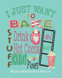 I Just Want to Bake Stuff  Drink Hot Cocoa and Watch Holiday Movies   Recipe Notebook to Write In