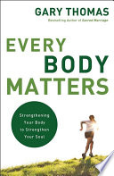 """""""Every Body Matters: Strengthening Your Body to Strengthen Your Soul"""" by Gary Thomas"""