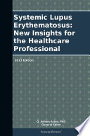 Systemic Lupus Erythematosus  New Insights for the Healthcare Professional  2013 Edition Book
