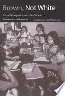 """""""Brown, Not White: School Integration and the Chicano Movement in Houston"""" by Guadalupe San Miguel"""