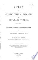 A Plan For Stereotyping Catalogues By Separate Titles And For Forming A General Stereotyped Catalogue Of Public Libraries Of The United States
