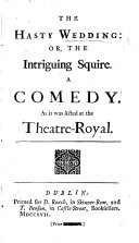 The Hasty Wedding: Or, the Intriguing Squire. A Comedy [in Five Acts and in Prose, by C. Shadwell].