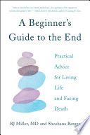 """""""A Beginner's Guide to the End: Practical Advice for Living Life and Facing Death"""" by BJ Miller, Shoshana Berger"""