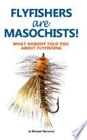 Flyfishers are Masochists