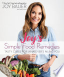 """Joy's Simple Food Remedies: Tasty Cures for Whatever's Ailing You"" by Joy Bauer, M.S., R.D.N., C.D.N."