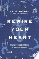 """Rewire Your Heart: Replace Your Desire for Sin with Desire For God"" by David Bowden"