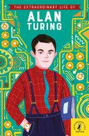 The Extraordinary Life of Alan Turing