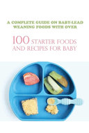 A Complete Guide On Baby lead Weaning Foods With Over 100 Starter Foods And Recipes For Baby Book