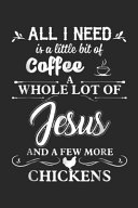 All I Need Is A Little Bit Of Coffee A Whole Lot Of Jesus And A Few More Chickens