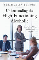 """Understanding the High-functioning Alcoholic: Professional Views and Personal Insights"" by Sarah Allen Benton"