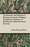 The Hermetic and Alchemical Writings of Aureolus Philippus Theophrastus Bombast, of Hohenheim, Called Paracelsus the Great