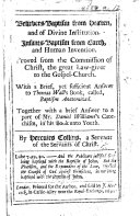 Believers Baptism from Heaven  and of Divine Institution  Infants Baptism from Earth  and Human Invention  Proved from the commission of Christ     With a brief  yet sufficient answer to Thomas Wall s book  called  Baptism anatomized  Together with a brief answer to a part of Mr  Daniel Williams s Catechism  in his Book unto youth