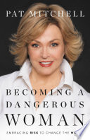 Becoming a Dangerous Woman, Embracing Risk to Change the World by Pat Mitchell PDF