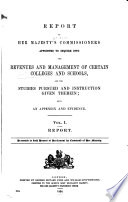 Report of Her Majesty's Commissioners Appointed to Inquire Into the Revenues and Management of Certain Colleges and School, and the Studies Pursued and Instruction Given Therein