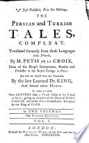 The Persian And Turkish Tales Compleat Translated Into French And Compiled By M Petis De La Croix And Now Into English From That Translation By Dr King And Several Other Hands To Which Are Added Two Letters From A French Abbot To His Friend At Paris Giving An Account Of The Island Of Madagascar And Of The French Embassador S Reception By The King Of Siam The Fourth Edition