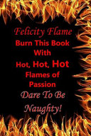Felicity Flame  Burn This Book with Hot  Hot  Hot Flames of Passion  Dare to Be Naughty