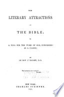 The Literary Attractions of the Bible  Or  A Plea for the Word of God  Considered as a Classic Book