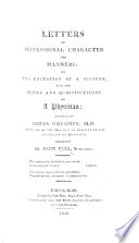Letters on Professional Character and Manners  on the education of a surgeon and the duties and qualifications of a physician  addressed to J  Gregory  etc   A reply to the attacks of Dr  Gregory upon the Edinburgh College of Physicians  etc