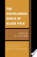 """The Sociological Souls of Black Folk: Essays by W. E. B. Du Bois"" by W. E. Burghardt Du Bois, Robert A. Wortham"