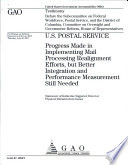U S  Postal Service  Progress Made in Implementing Mail Processing Realignment Efforts  but better Integration and Performance measurement Still Needed