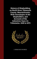 History of Shipbuilding on North River, Plymouth County, Massachusetts, with Genealogies of the Shipbuilders, and Accounts of the Industries Upon Its Tributaries. 1640 to 1872