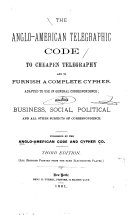 Anglo American Telegraphic Code to Cheapen Telegraphy and to Furnish a Complete Cypher