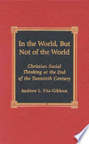 In the World, But Not of the World, Christian Social Thinking at the End of the Twentieth Century by Andrew L. Fitz-Gibbon PDF
