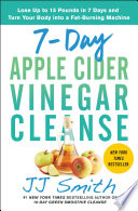 """7-Day Apple Cider Vinegar Cleanse: Lose Up to 15 Pounds in 7 Days and Turn Your Body into a Fat-Burning Machine"" by JJ Smith"